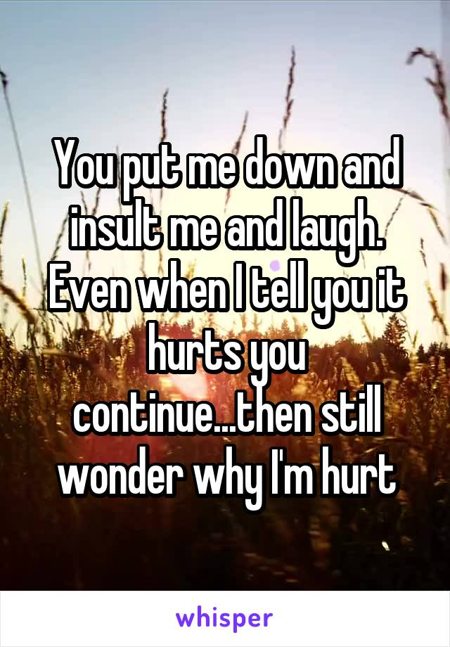You put me down and insult me and laugh. Even when I tell you it hurts you continue...then still wonder why I'm hurt