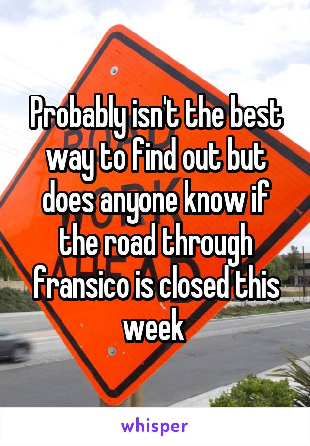 Probably isn't the best way to find out but does anyone know if the road through fransico is closed this week