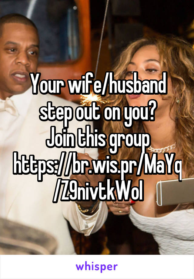 Your wife/husband step out on you? Join this group https://br.wis.pr/MaYq/Z9nivtkWoI