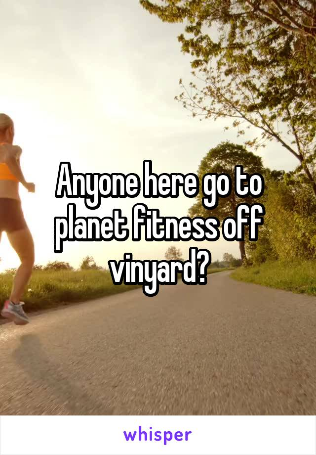 Anyone here go to planet fitness off vinyard?