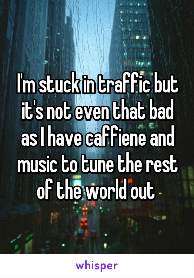 I'm stuck in traffic but it's not even that bad as I have caffiene and music to tune the rest of the world out