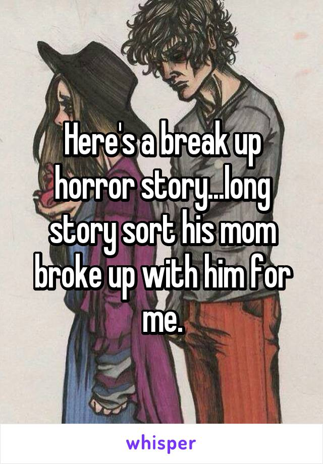 Here's a break up horror story...long story sort his mom broke up with him for me.