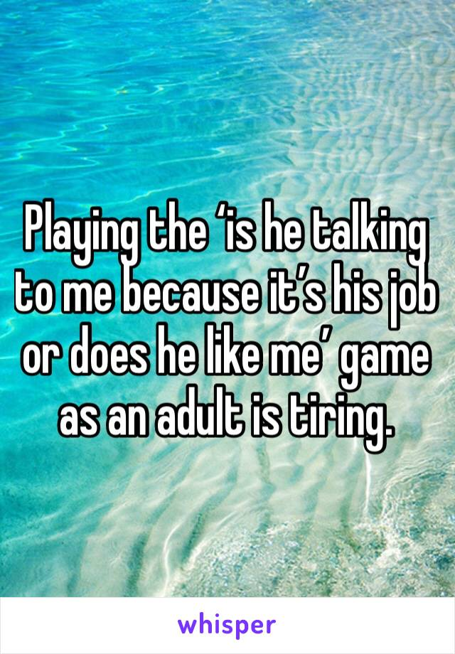 Playing the 'is he talking to me because it's his job or does he like me' game as an adult is tiring.