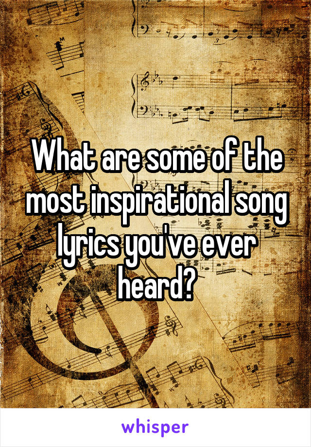 What are some of the most inspirational song lyrics you've ever heard?