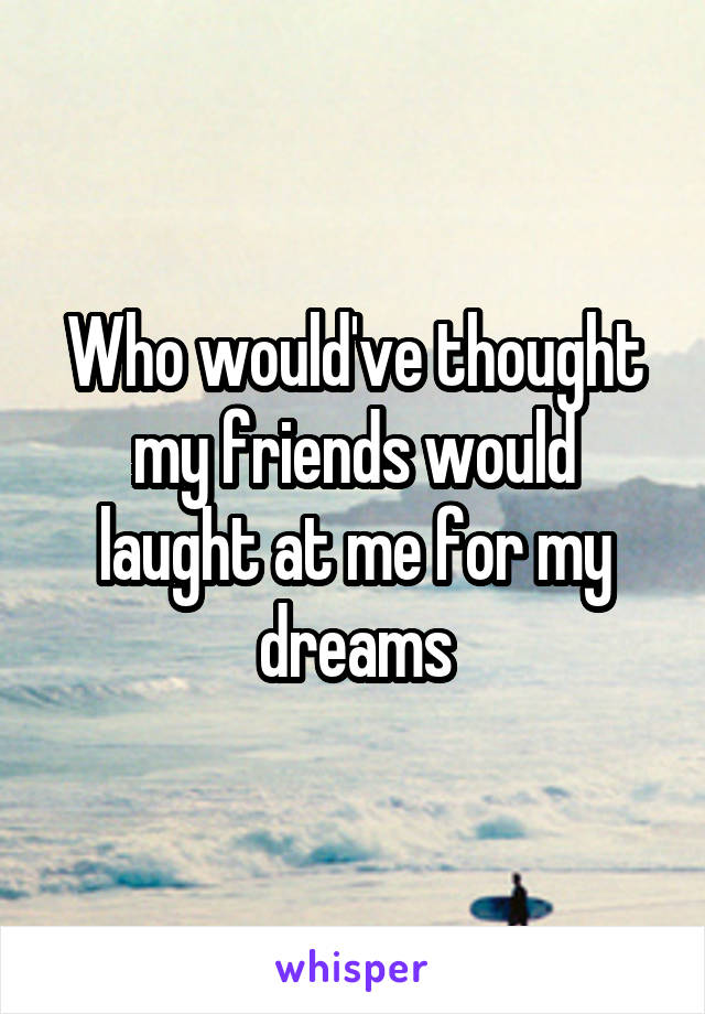 Who would've thought my friends would laught at me for my dreams
