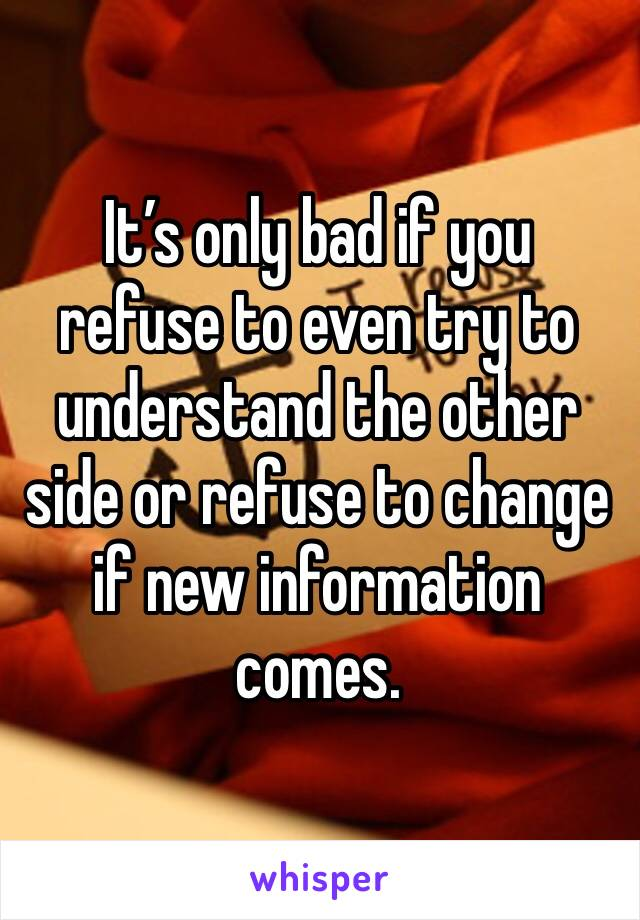 It's only bad if you refuse to even try to understand the other side or refuse to change if new information comes.