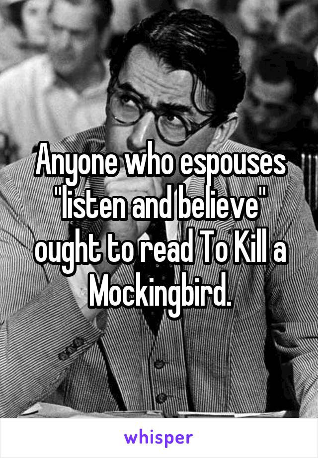"Anyone who espouses ""listen and believe"" ought to read To Kill a Mockingbird."