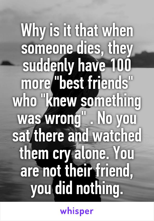 """Why is it that when someone dies, they suddenly have 100 more """"best friends"""" who """"knew something was wrong"""" . No you sat there and watched them cry alone. You are not their friend, you did nothing."""