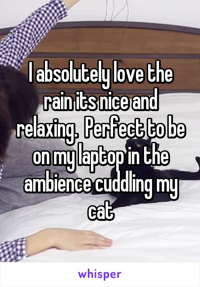 I absolutely love the rain its nice and relaxing.  Perfect to be on my laptop in the ambience cuddling my cat