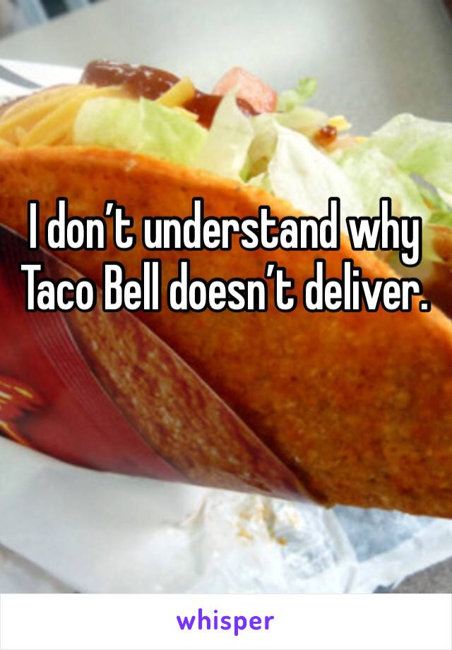 I don't understand why Taco Bell doesn't deliver.