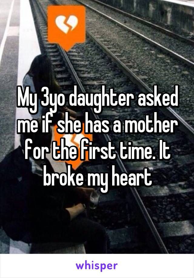 My 3yo daughter asked me if she has a mother for the first time. It broke my heart