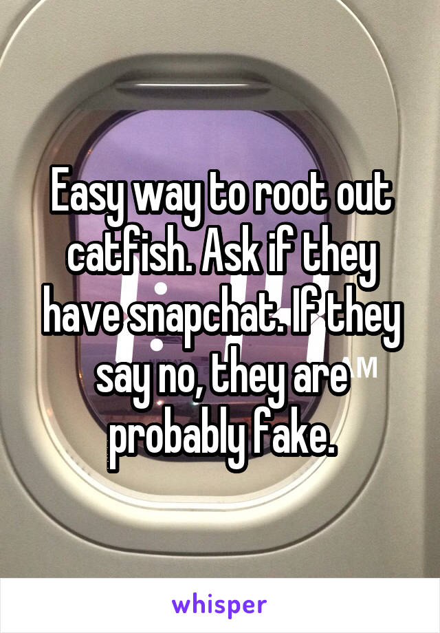 Easy way to root out catfish. Ask if they have snapchat. If they say no, they are probably fake.