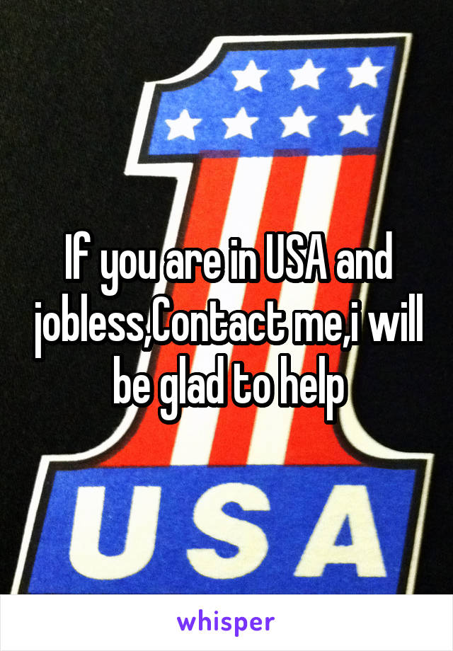 If you are in USA and jobless,Contact me,i will be glad to help