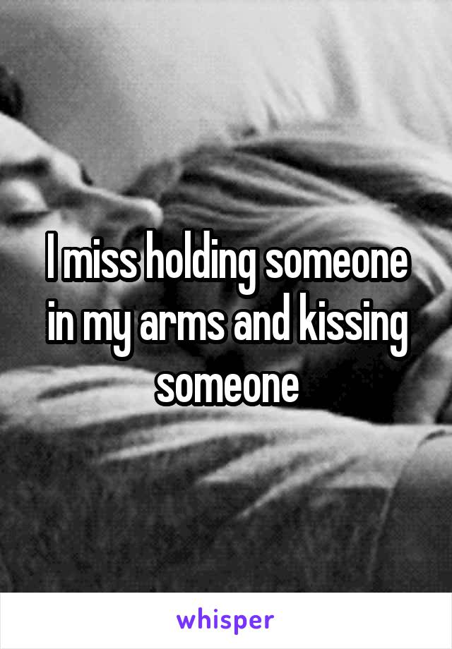 I miss holding someone in my arms and kissing someone