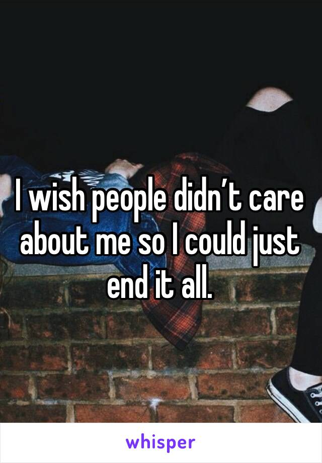 I wish people didn't care about me so I could just end it all.