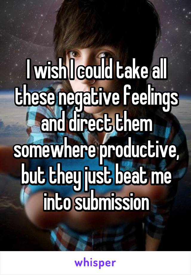 I wish I could take all these negative feelings and direct them somewhere productive, but they just beat me into submission