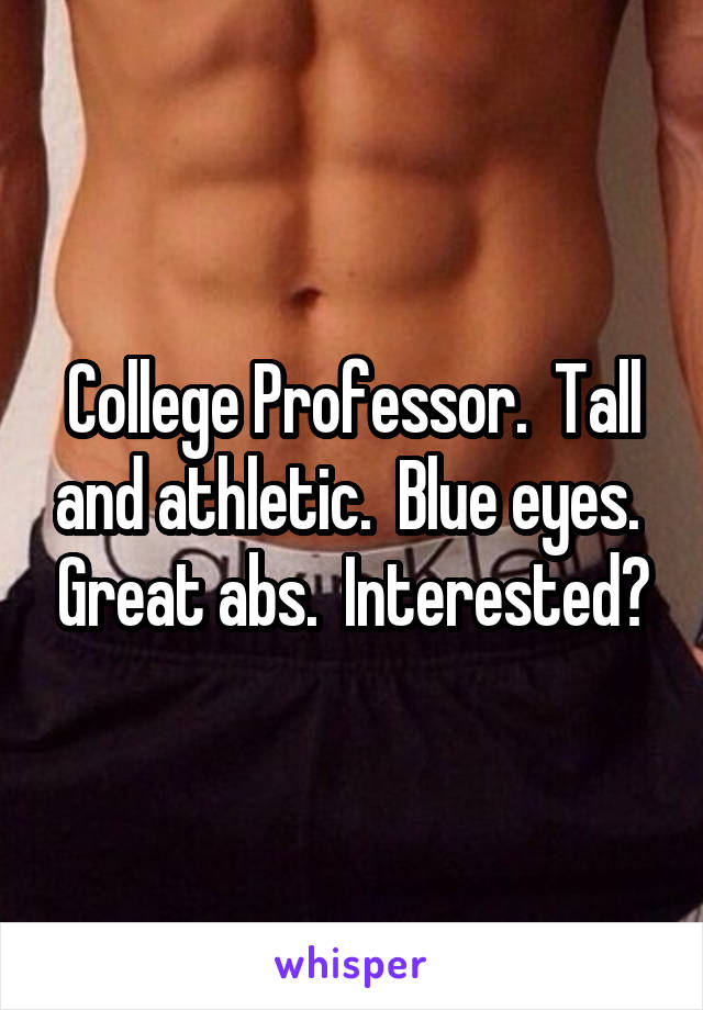 College Professor.  Tall and athletic.  Blue eyes.  Great abs.  Interested?