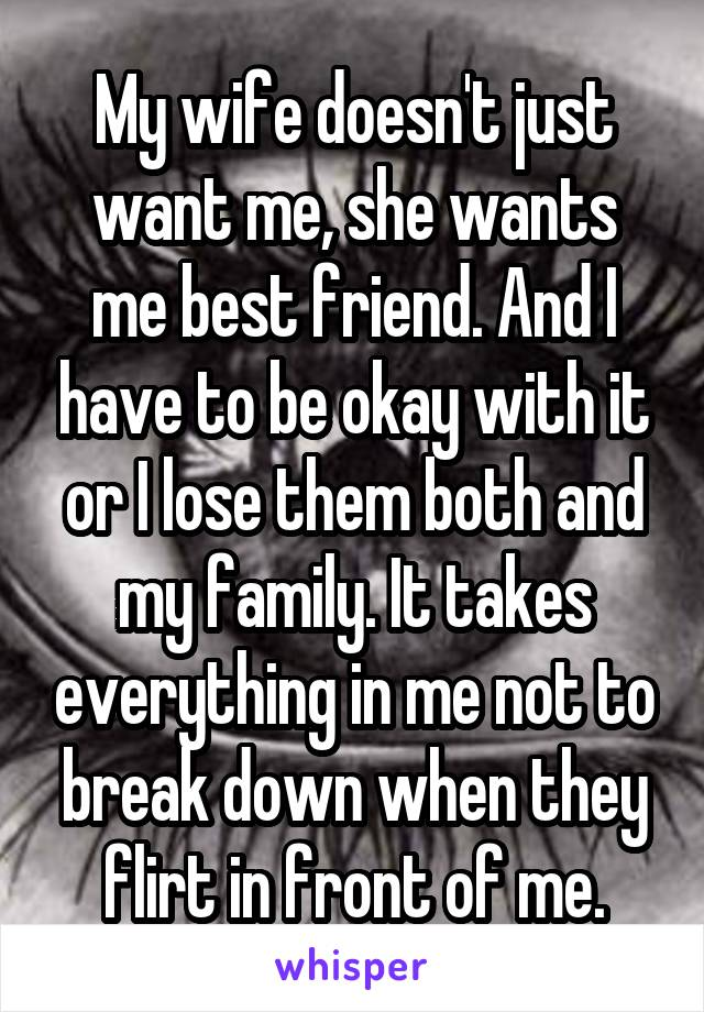 My wife doesn't just want me, she wants me best friend. And I have to be okay with it or I lose them both and my family. It takes everything in me not to break down when they flirt in front of me.