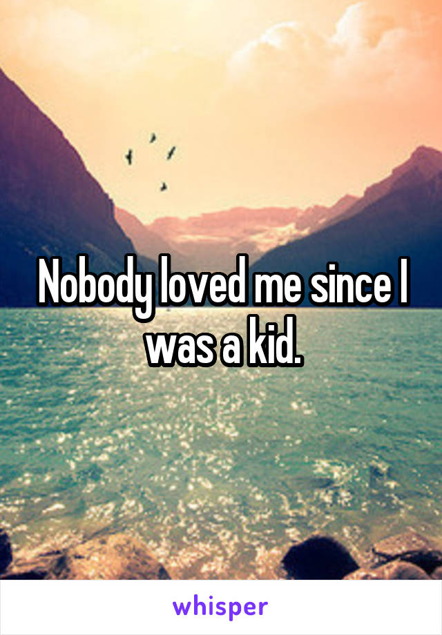 Nobody loved me since I was a kid.
