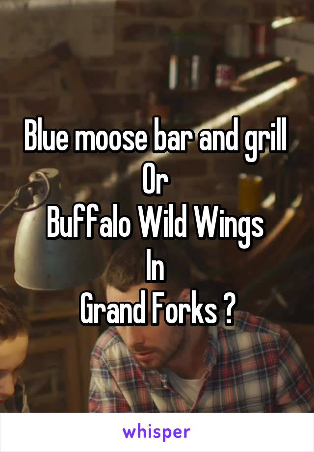 Blue moose bar and grill  Or  Buffalo Wild Wings  In  Grand Forks ?