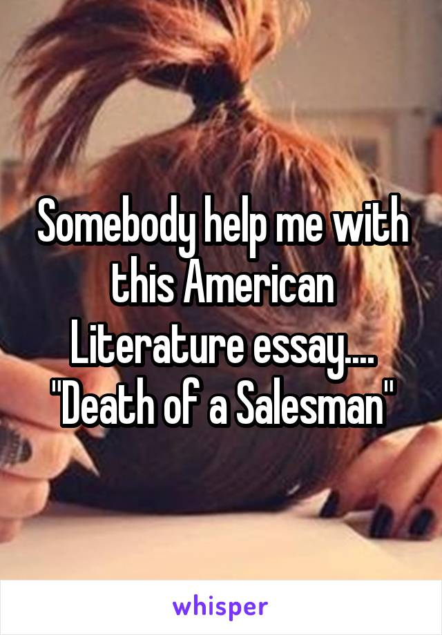 "Somebody help me with this American Literature essay.... ""Death of a Salesman"""