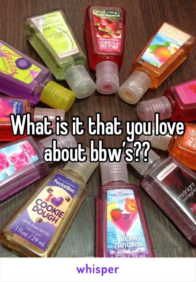 What is it that you love about bbw's??