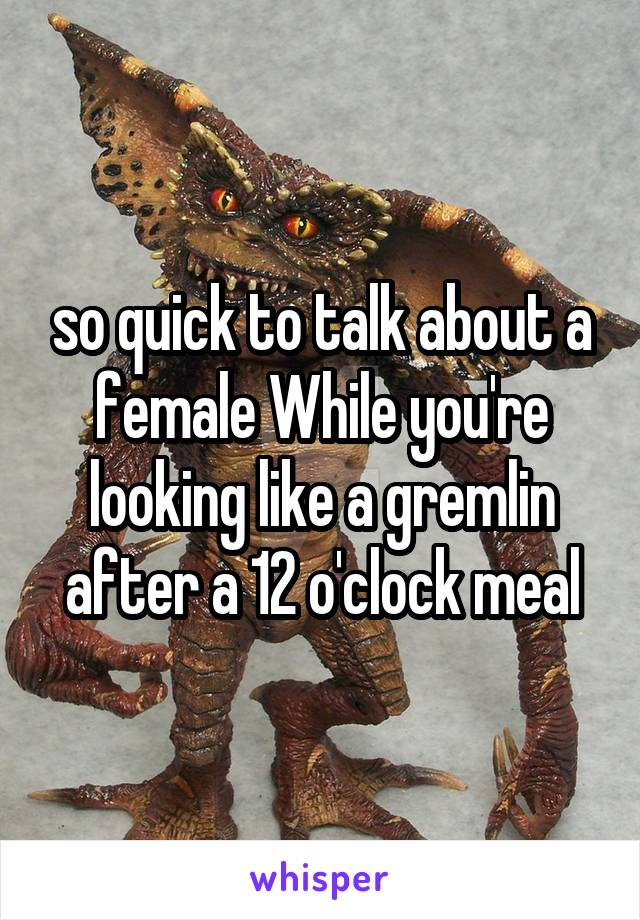 so quick to talk about a female While you're looking like a gremlin after a 12 o'clock meal