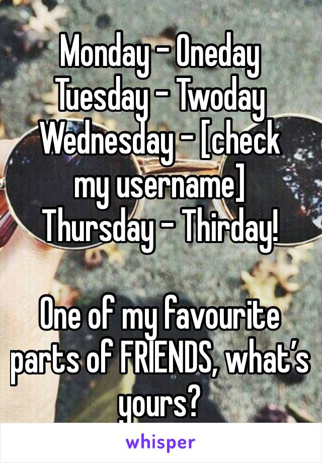 Monday - Oneday Tuesday - Twoday Wednesday - [check my username] Thursday - Thirday!  One of my favourite parts of FRIENDS, what's yours?