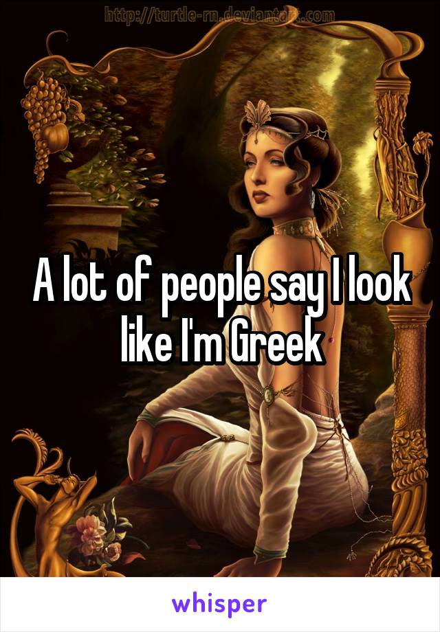 A lot of people say I look like I'm Greek