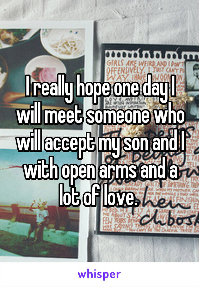 I really hope one day I will meet someone who will accept my son and I with open arms and a lot of love.