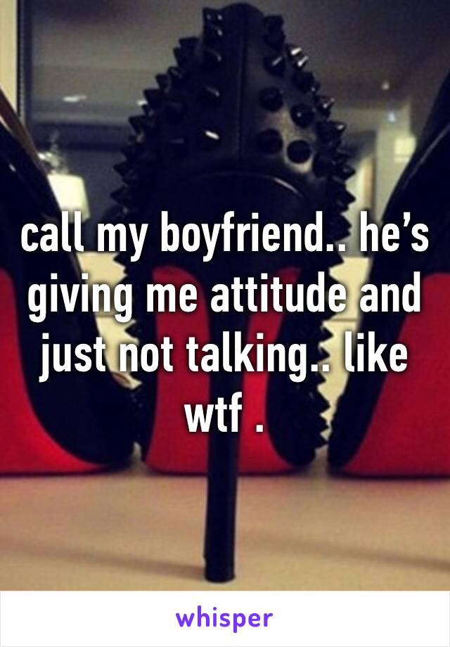 call my boyfriend.. he's giving me attitude and just not talking.. like wtf .