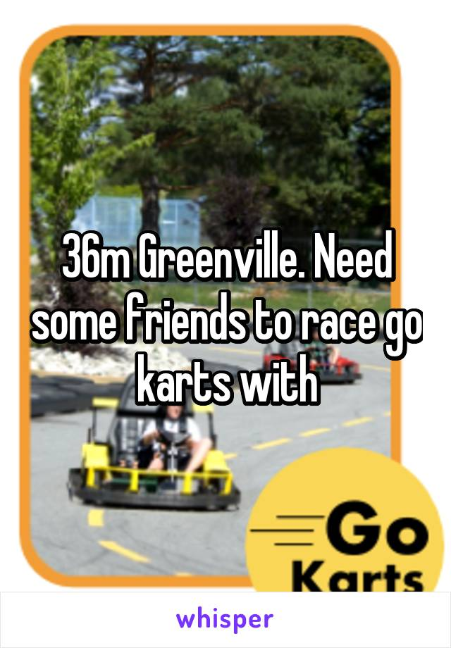 36m Greenville. Need some friends to race go karts with