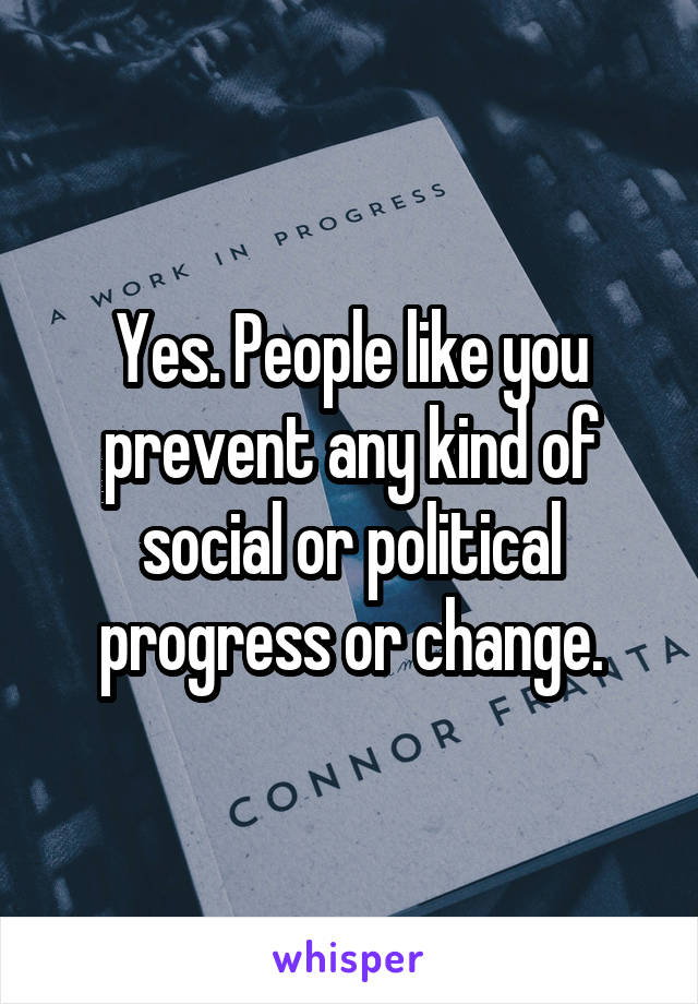 Yes. People like you prevent any kind of social or political progress or change.