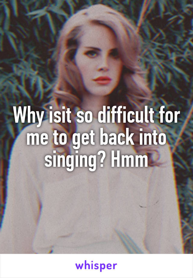 Why isit so difficult for me to get back into singing? Hmm