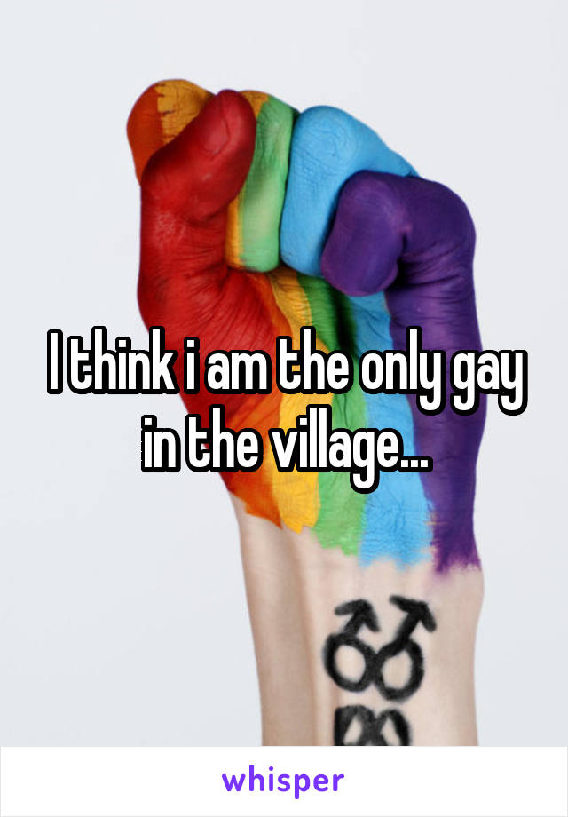 I think i am the only gay in the village...