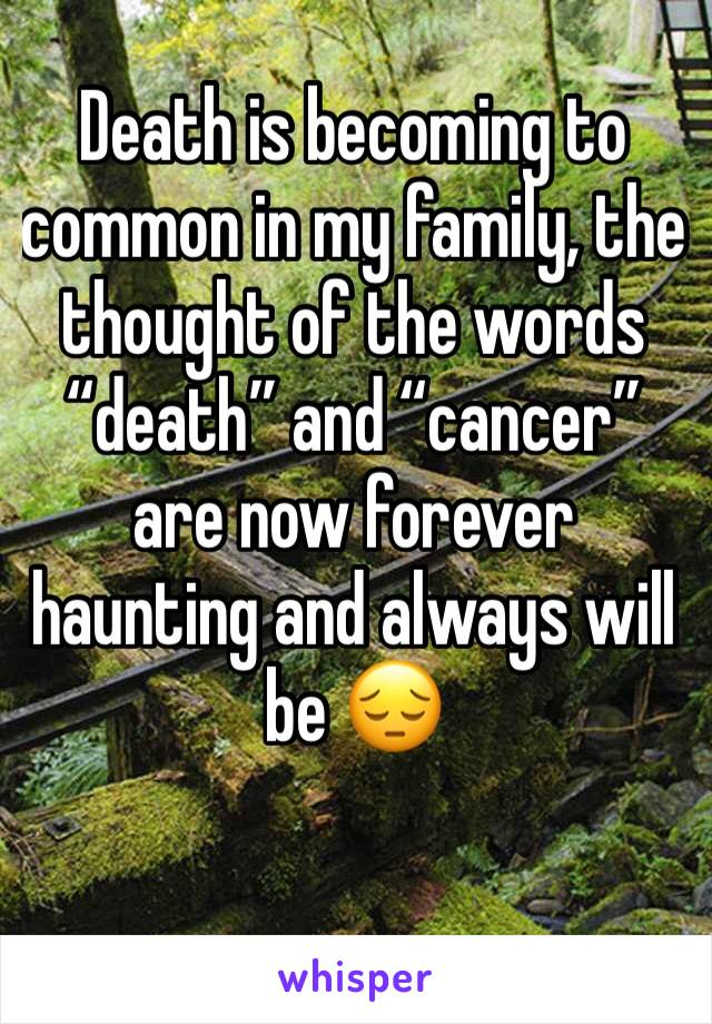 "Death is becoming to common in my family, the thought of the words ""death"" and ""cancer"" are now forever haunting and always will be 😔"
