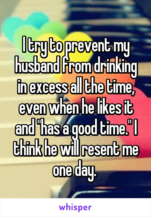 "I try to prevent my husband from drinking in excess all the time, even when he likes it and ""has a good time."" I think he will resent me one day."