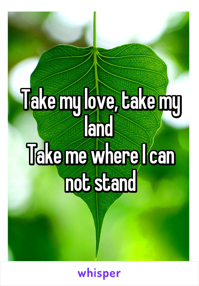 Take my love, take my land  Take me where I can not stand