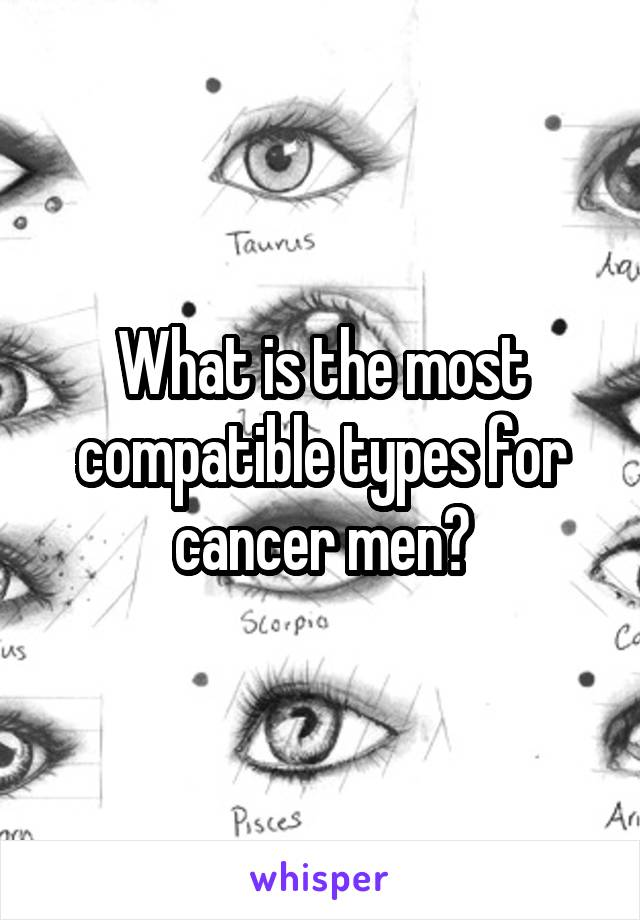 What is the most compatible types for cancer men?