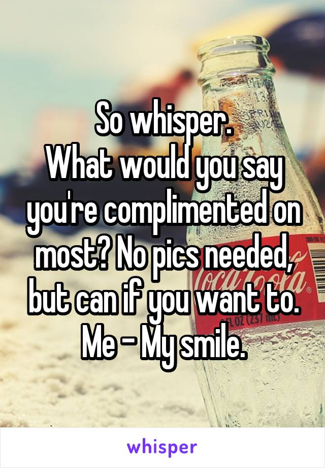 So whisper. What would you say you're complimented on most? No pics needed, but can if you want to. Me - My smile.