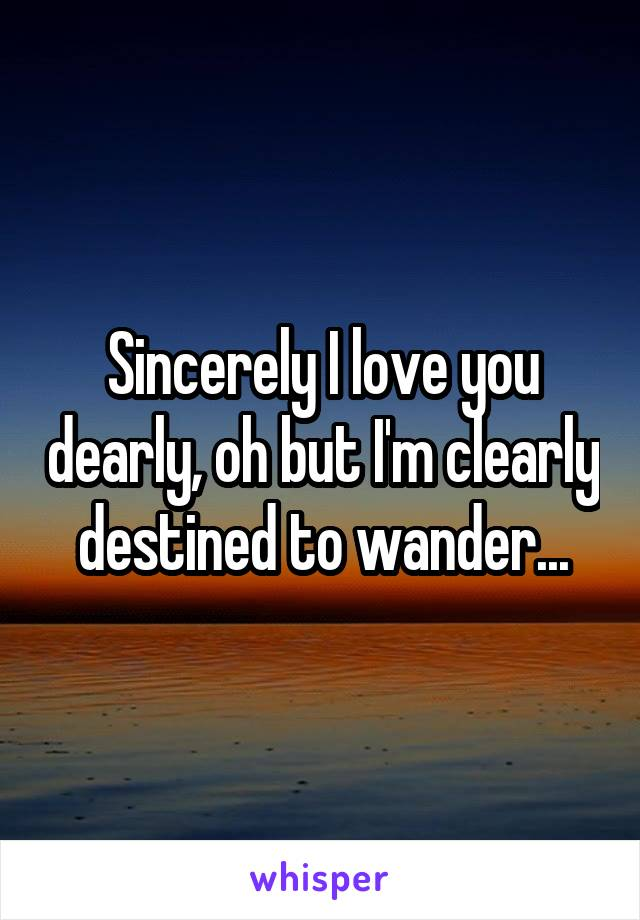 Sincerely I love you dearly, oh but I'm clearly destined to wander...