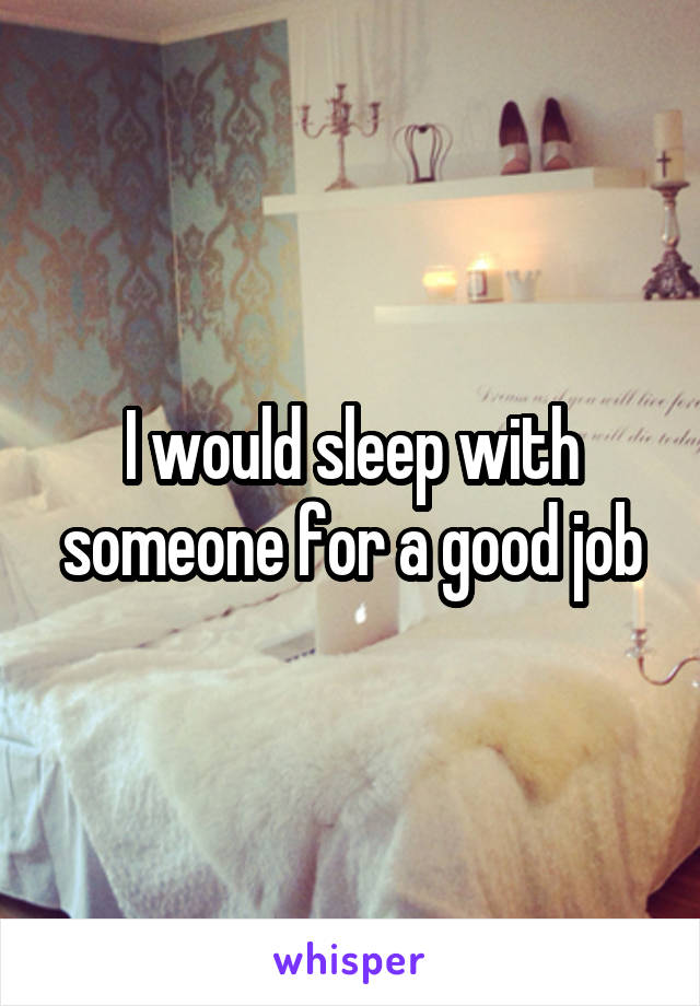 I would sleep with someone for a good job