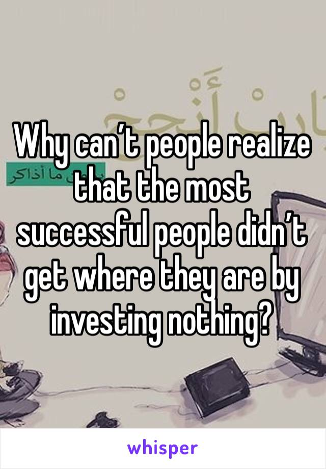 Why can't people realize that the most successful people didn't get where they are by investing nothing?