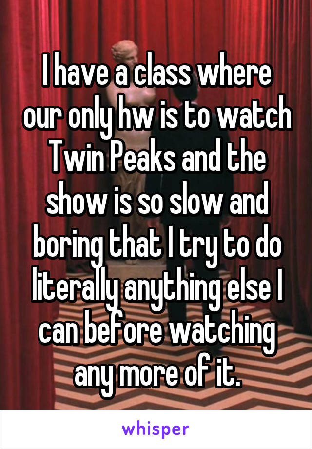 I have a class where our only hw is to watch Twin Peaks and the show is so slow and boring that I try to do literally anything else I can before watching any more of it.