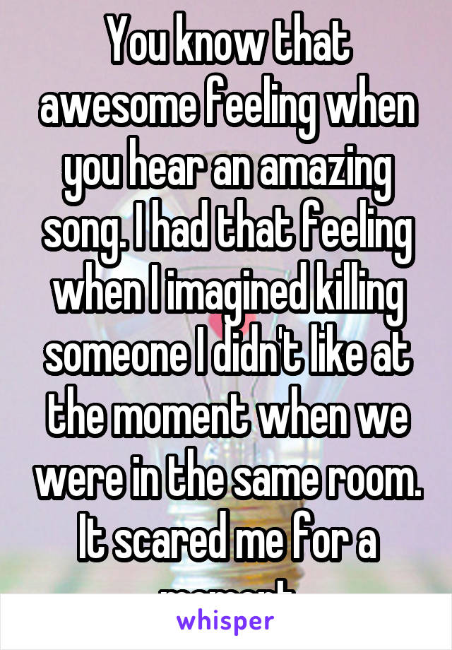 You know that awesome feeling when you hear an amazing song. I had that feeling when I imagined killing someone I didn't like at the moment when we were in the same room. It scared me for a moment