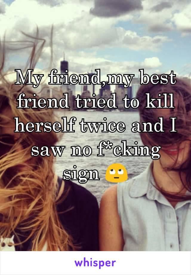 My friend,my best friend tried to kill herself twice and I saw no f*cking sign 🙄