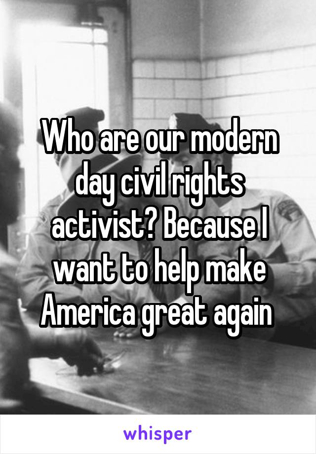 Who are our modern day civil rights activist? Because I want to help make America great again