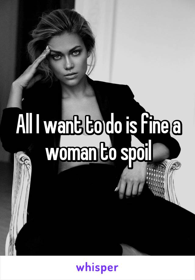 All I want to do is fine a woman to spoil