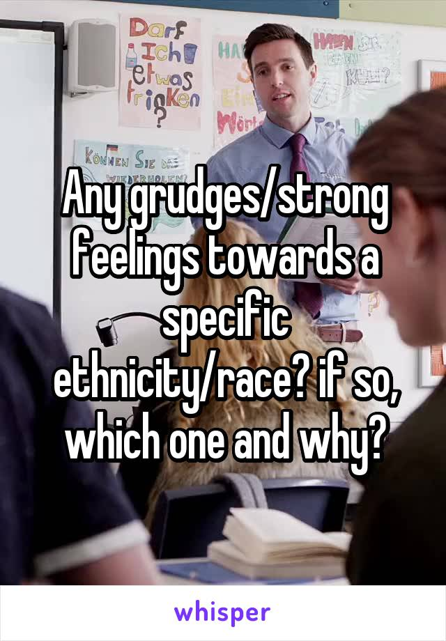 Any grudges/strong feelings towards a specific ethnicity/race? if so, which one and why?