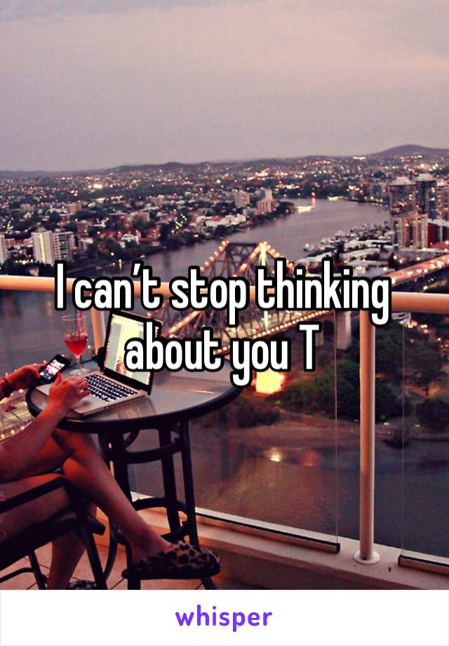 I can't stop thinking about you T